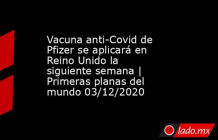 Vacuna anti-Covid de Pfizer se aplicará en Reino Unido la siguiente semana   Primeras planas del mundo 03/12/2020. Noticias en tiempo real