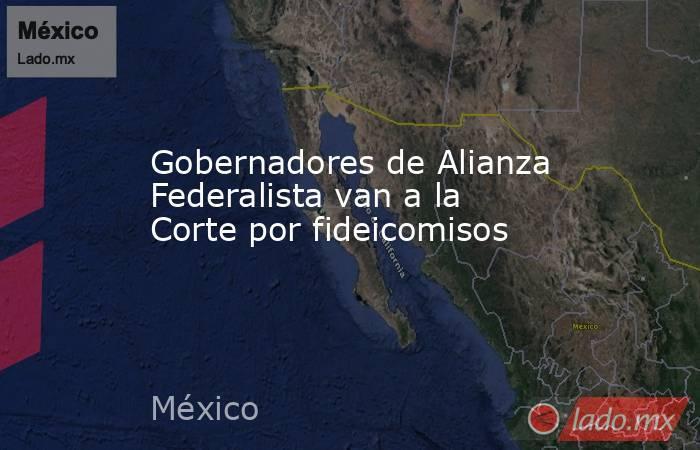 Gobernadores de Alianza Federalista van a la Corte por fideicomisos. Noticias en tiempo real