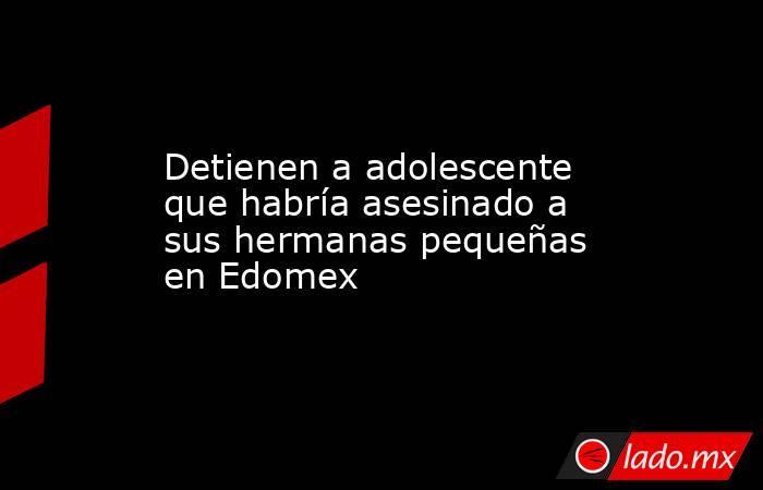 Detienen a adolescente que habría asesinado a sus hermanas pequeñas en Edomex. Noticias en tiempo real
