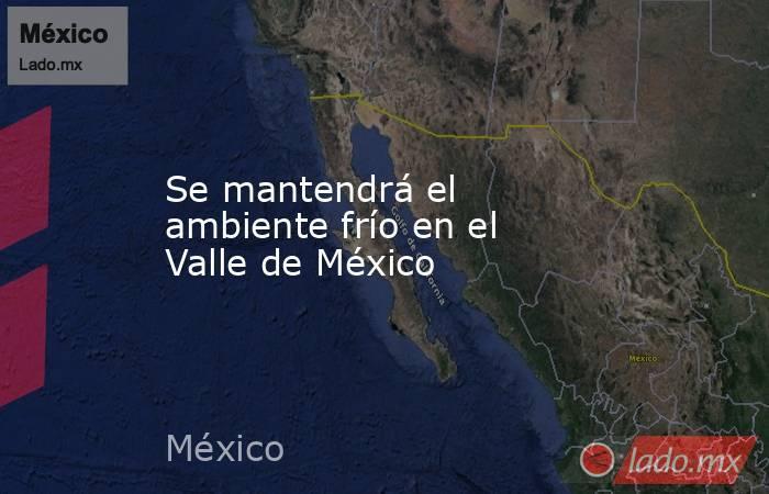 Se mantendrá el ambiente frío en el Valle de México. Noticias en tiempo real