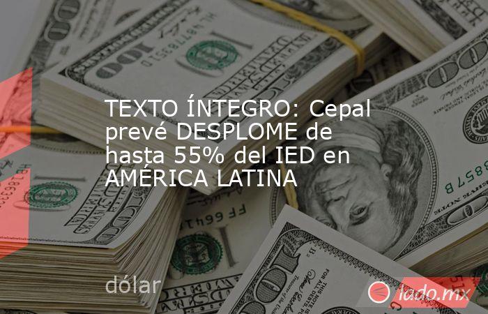 TEXTO ÍNTEGRO: Cepal prevé DESPLOME de hasta 55% del IED en AMÉRICA LATINA. Noticias en tiempo real