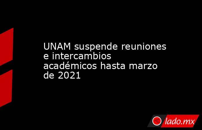 UNAM suspende reuniones e intercambios académicos hasta marzo de 2021. Noticias en tiempo real