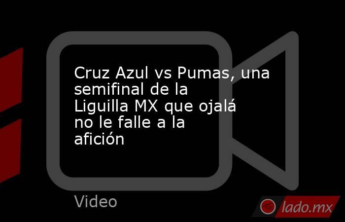 Cruz Azul vs Pumas, una semifinal de la Liguilla MX que ojalá no le falle a la afición. Noticias en tiempo real
