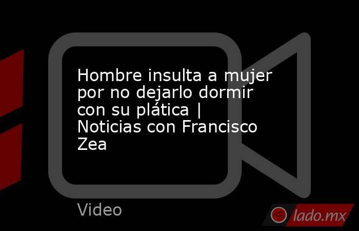 Hombre insulta a mujer por no dejarlo dormir con su plática   Noticias con Francisco Zea. Noticias en tiempo real