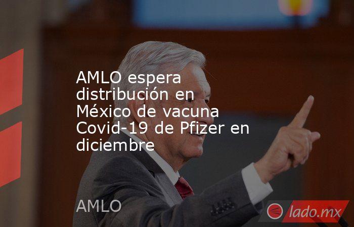 AMLO espera distribución en México de vacuna Covid-19 de Pfizer en diciembre . Noticias en tiempo real