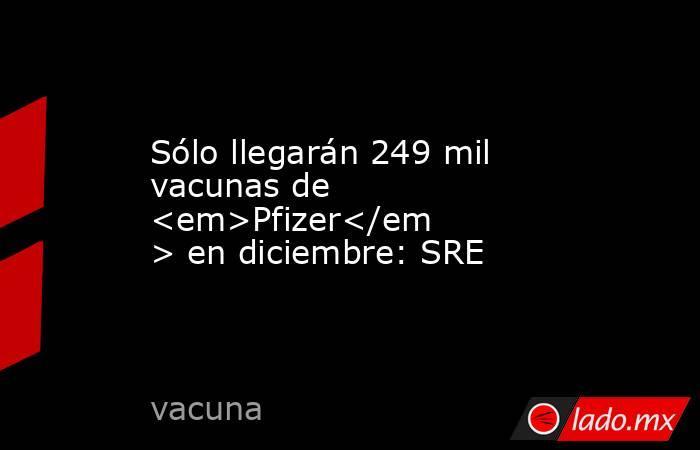 Sólo llegarán 249 mil vacunas de <em>Pfizer</em> en diciembre: SRE. Noticias en tiempo real