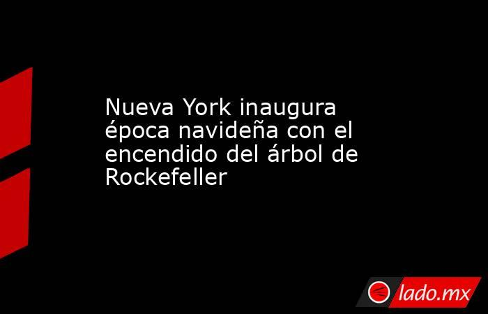 Nueva York inaugura época navideña con el encendido del árbol de Rockefeller. Noticias en tiempo real