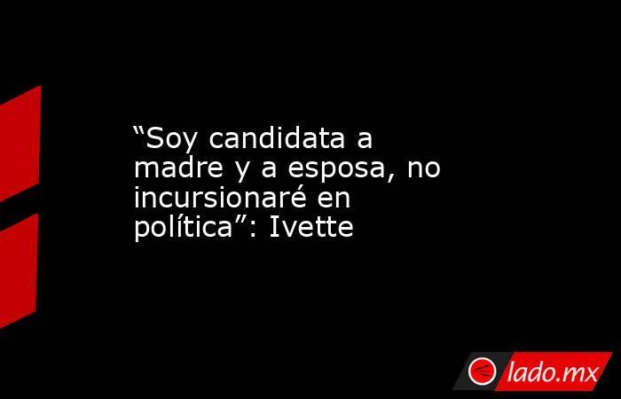 """""""Soy candidata a madre y a esposa, no incursionaré en política"""": Ivette. Noticias en tiempo real"""