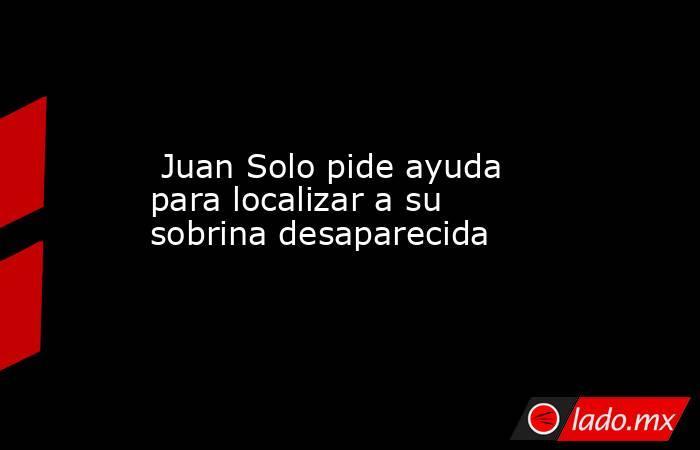 Juan Solo pide ayuda para localizar a su sobrina desaparecida. Noticias en tiempo real