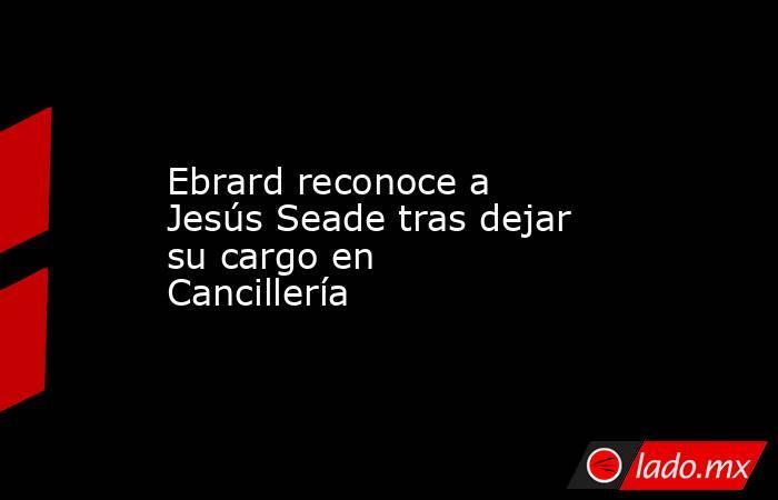Ebrard reconoce a Jesús Seade tras dejar su cargo en Cancillería. Noticias en tiempo real