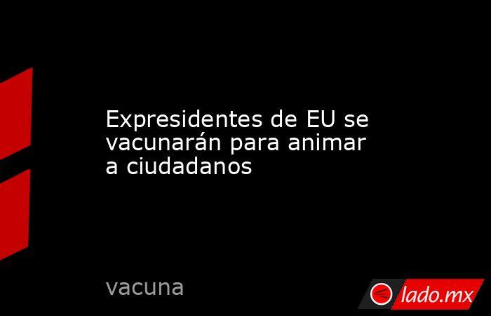 Expresidentes de EU se vacunarán para animar a ciudadanos. Noticias en tiempo real