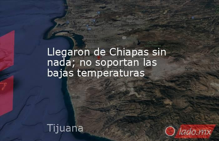 Llegaron de Chiapas sin nada; no soportan las bajas temperaturas. Noticias en tiempo real