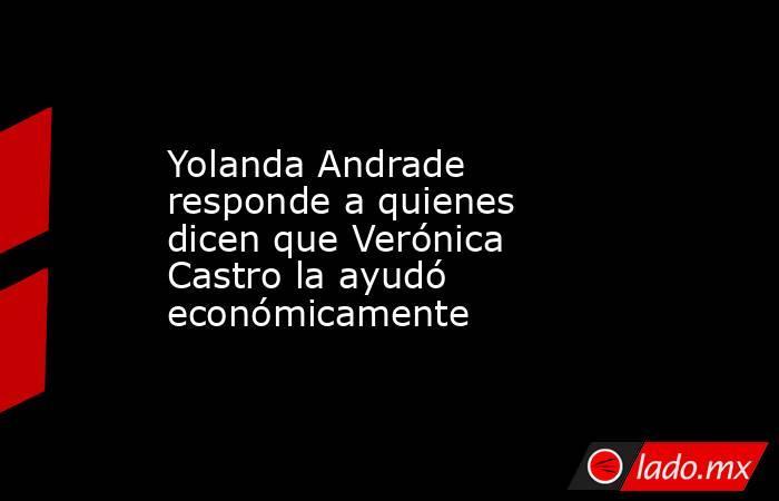 Yolanda Andrade responde a quienes dicen que Verónica Castro la ayudó económicamente. Noticias en tiempo real