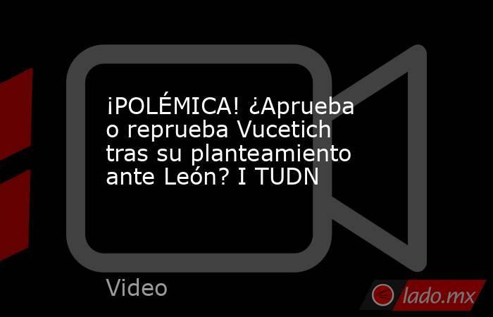 ¡POLÉMICA! ¿Aprueba o reprueba Vucetich tras su planteamiento ante León? I TUDN. Noticias en tiempo real