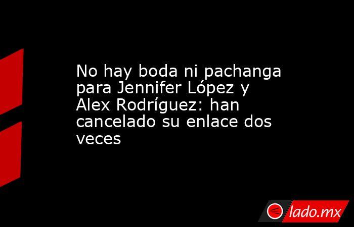 No hay boda ni pachanga para Jennifer López y Alex Rodríguez: han cancelado su enlace dos veces. Noticias en tiempo real