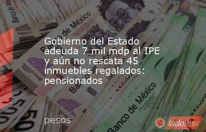 Gobierno del Estado adeuda 7 mil mdp al IPE y aún no rescata 45 inmuebles regalados: pensionados. Noticias en tiempo real