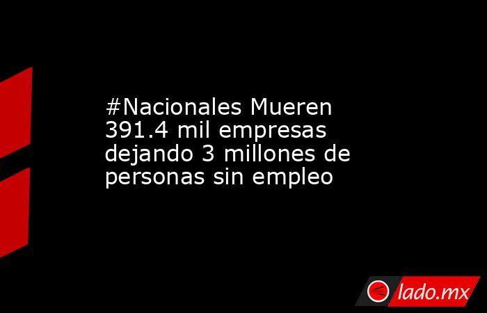 #Nacionales Mueren 391.4 mil empresas dejando 3 millones de personas sin empleo. Noticias en tiempo real