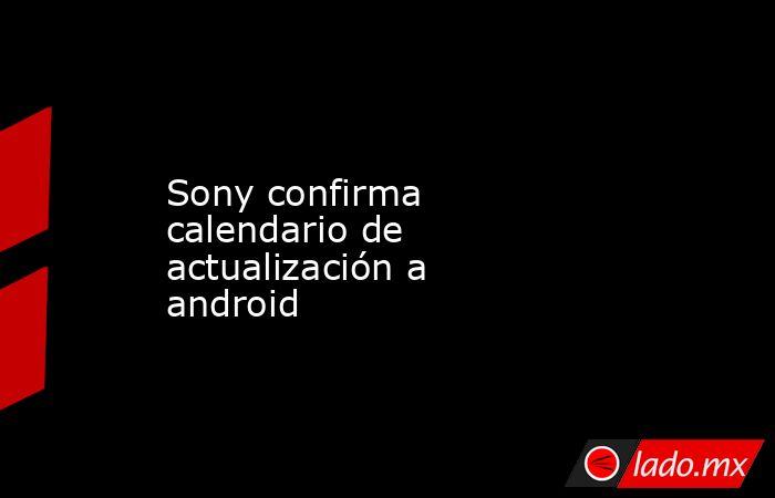 Sony confirma calendario de actualización a android. Noticias en tiempo real