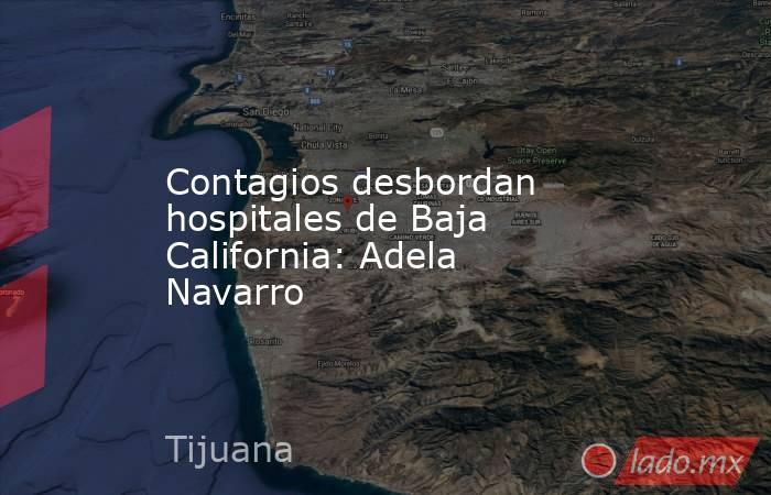 Contagios desbordan hospitales de Baja California: Adela Navarro. Noticias en tiempo real