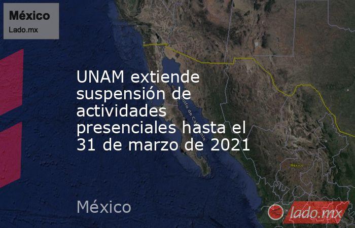 UNAM extiende suspensión de actividades presenciales hasta el 31 de marzo de 2021. Noticias en tiempo real