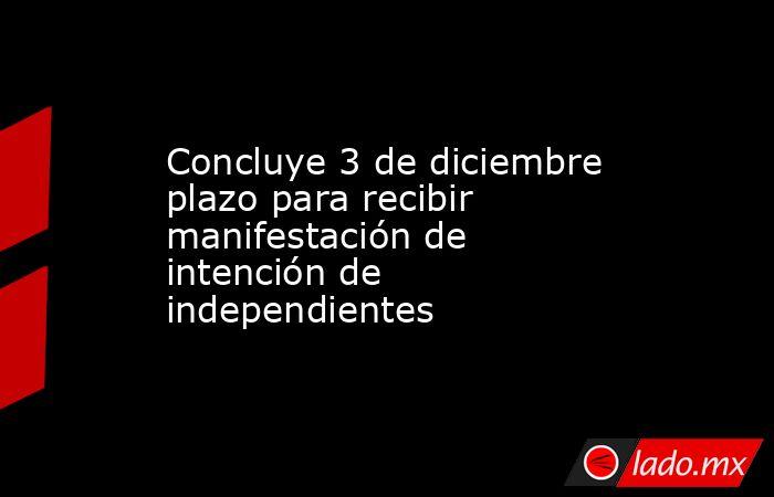 Concluye 3 de diciembre plazo para recibir manifestación de intención de independientes. Noticias en tiempo real