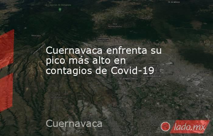 Cuernavaca enfrenta su pico más alto en contagios de Covid-19. Noticias en tiempo real