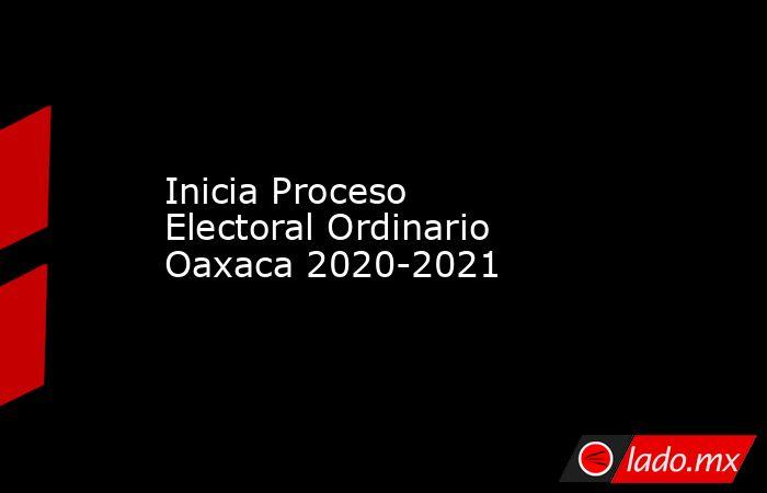 Inicia Proceso Electoral Ordinario Oaxaca 2020-2021. Noticias en tiempo real