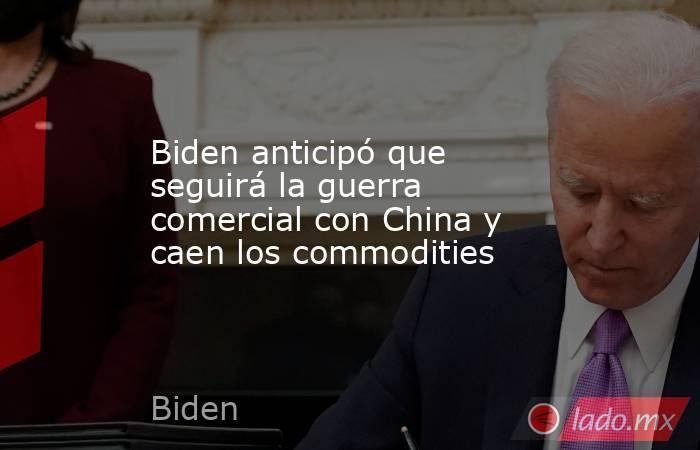 Biden anticipó que seguirá la guerra comercial con China y caen los commodities. Noticias en tiempo real