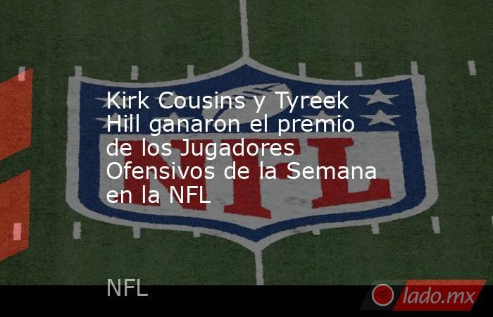 Kirk Cousins y Tyreek Hill ganaron el premio de los Jugadores Ofensivos de la Semana en la NFL. Noticias en tiempo real