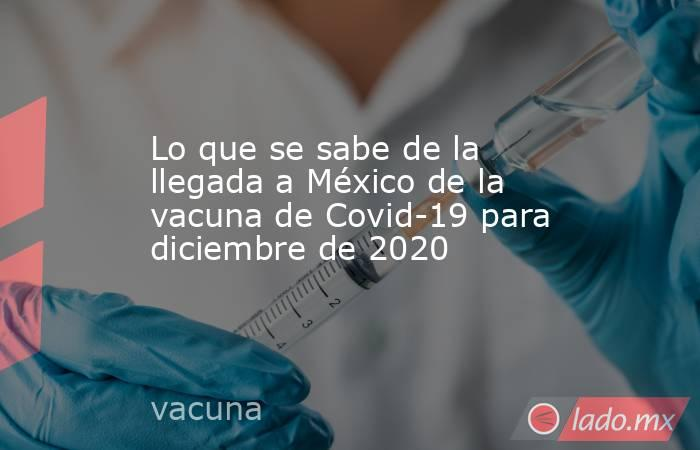 Lo que se sabe de la llegada a México de la vacuna de Covid-19 para diciembre de 2020. Noticias en tiempo real