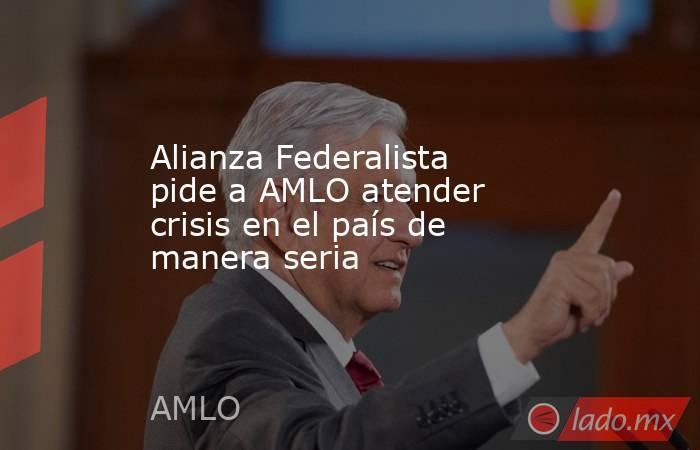 Alianza Federalista pide a AMLO atender crisis en el país de manera seria. Noticias en tiempo real