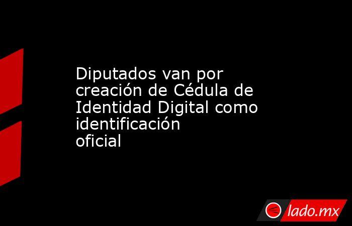 Diputados van por creación de Cédula de Identidad Digital como identificación oficial . Noticias en tiempo real