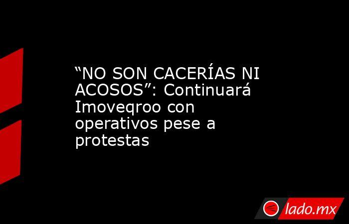 """""""NO SON CACERÍAS NI ACOSOS"""": Continuará Imoveqroo con operativos pese a protestas. Noticias en tiempo real"""