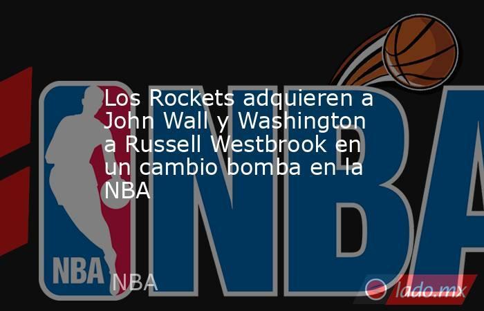 Los Rockets adquieren a John Wall y Washington a Russell Westbrook en un cambio bomba en la NBA . Noticias en tiempo real
