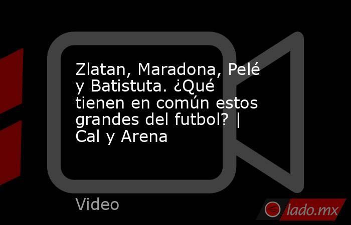 Zlatan, Maradona, Pelé y Batistuta. ¿Qué tienen en común estos grandes del futbol? | Cal y Arena. Noticias en tiempo real