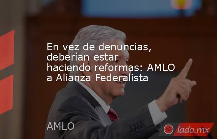 En vez de denuncias, deberían estar haciendo reformas: AMLO a Alianza Federalista. Noticias en tiempo real