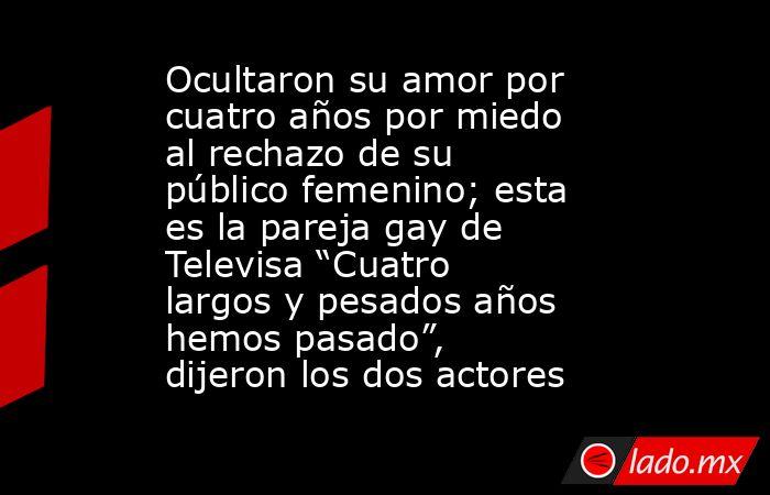 """Ocultaron su amor por cuatro años por miedo al rechazo de su público femenino; esta es la pareja gay de Televisa """"Cuatro largos y pesados años hemos pasado"""", dijeron los dos actores. Noticias en tiempo real"""