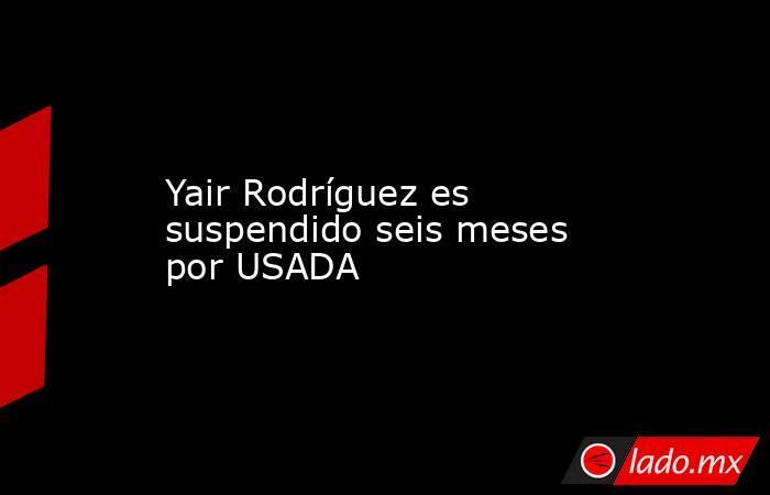 Yair Rodríguez es suspendido seis meses por USADA. Noticias en tiempo real