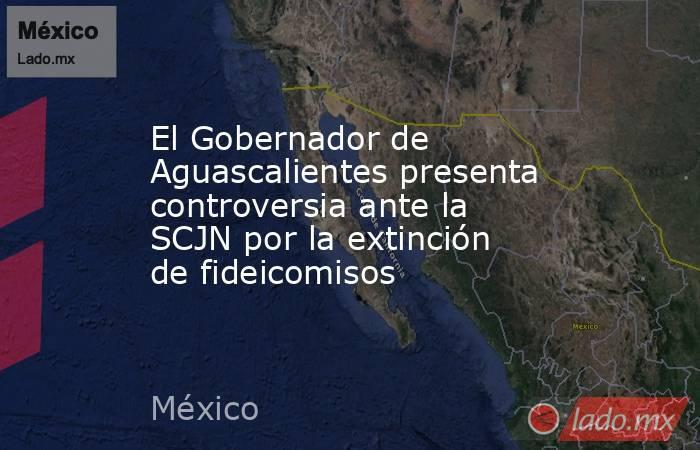 El Gobernador de Aguascalientes presenta controversia ante la SCJN por la extinción de fideicomisos. Noticias en tiempo real