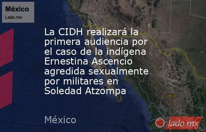 La CIDH realizará la primera audiencia por el caso de la indígena Ernestina Ascencio agredida sexualmente por militares en Soledad Atzompa. Noticias en tiempo real