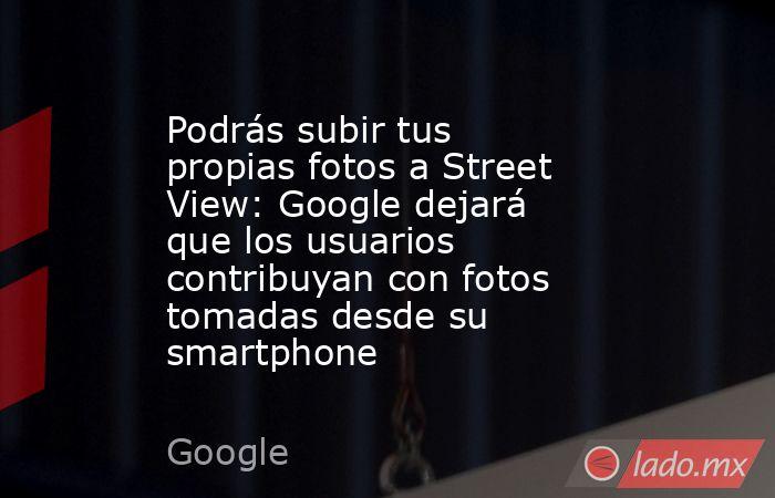 Podrás subir tus propias fotos a Street View: Google dejará que los usuarios contribuyan con fotos tomadas desde su smartphone. Noticias en tiempo real