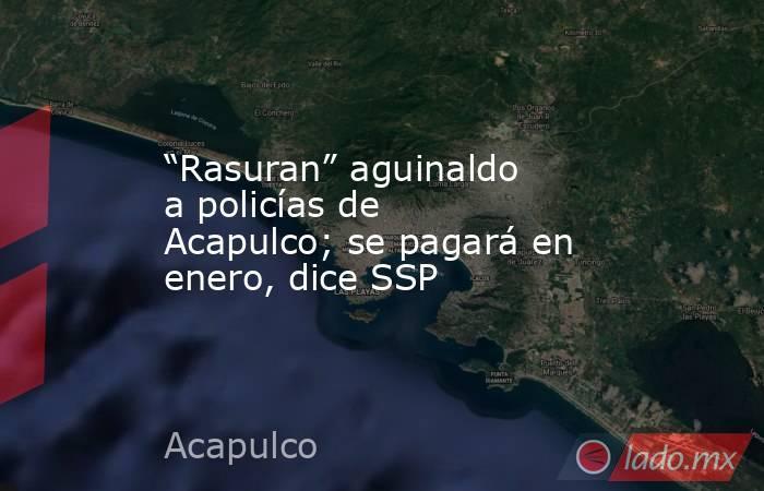 """""""Rasuran"""" aguinaldo a policías de Acapulco; se pagará en enero, dice SSP. Noticias en tiempo real"""