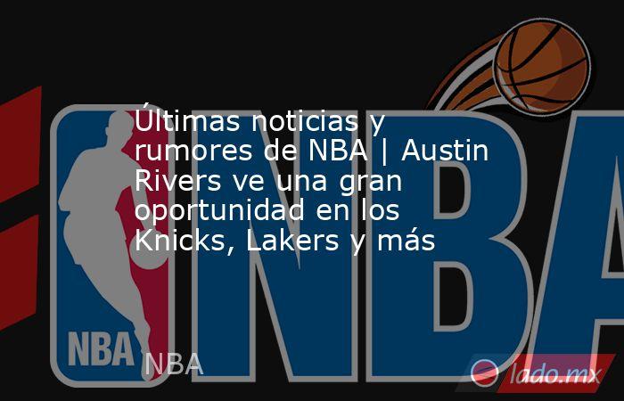 Últimas noticias y rumores de NBA   Austin Rivers ve una gran oportunidad en los Knicks, Lakers y más. Noticias en tiempo real
