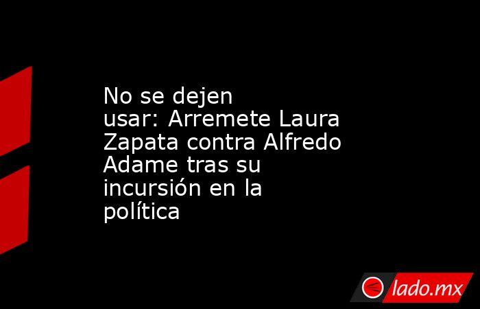 No se dejen usar:Arremete Laura Zapata contra Alfredo Adametras su incursión en la política . Noticias en tiempo real
