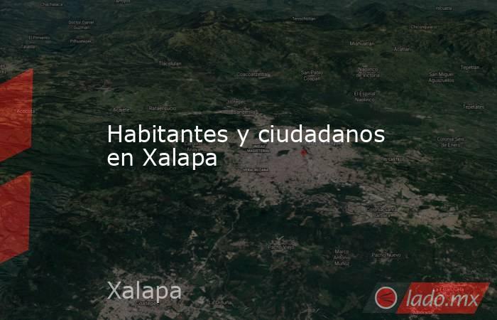 Habitantes y ciudadanos en Xalapa. Noticias en tiempo real