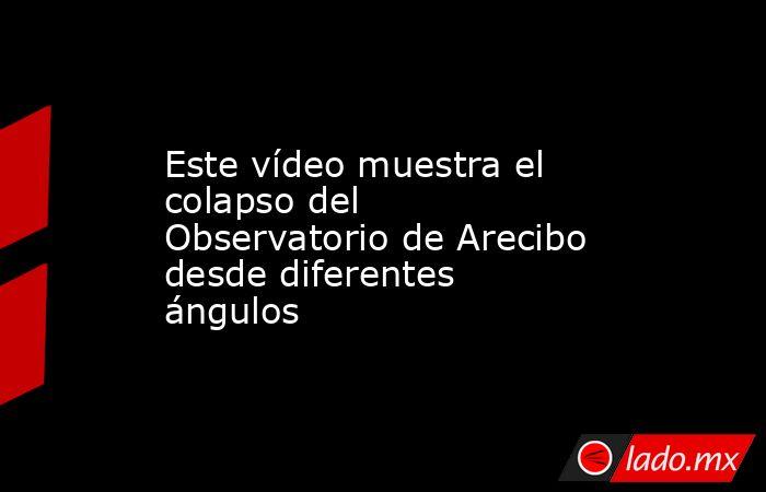 Este vídeo muestra el colapso del Observatorio de Arecibo desde diferentes ángulos. Noticias en tiempo real