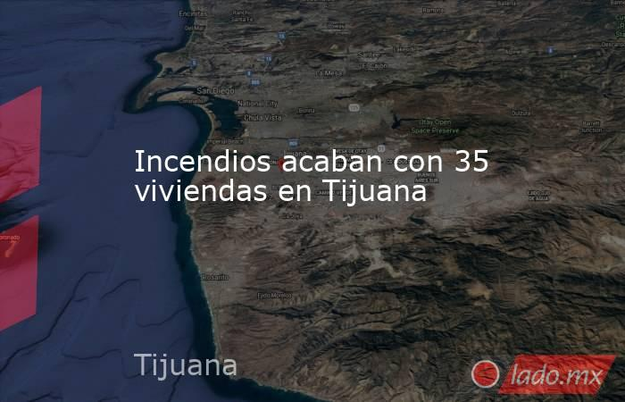 Incendios acaban con 35 viviendas en Tijuana. Noticias en tiempo real