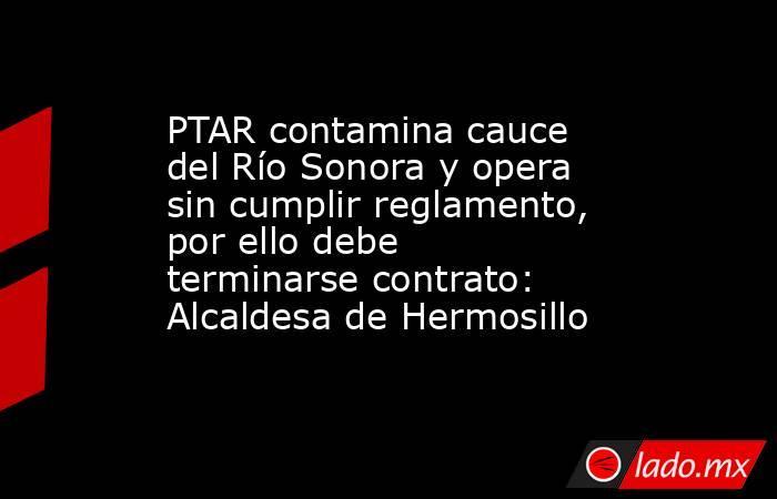PTAR contamina cauce del Río Sonora y opera sin cumplir reglamento, por ello debe terminarse contrato: Alcaldesa de Hermosillo. Noticias en tiempo real