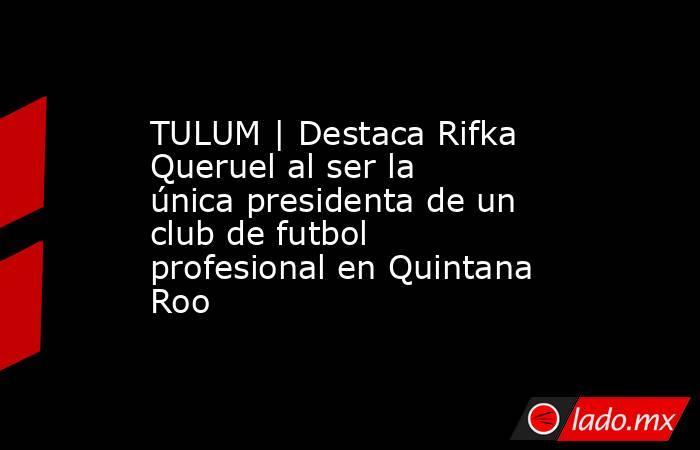 TULUM | Destaca Rifka Queruel al ser la única presidenta de un club de futbol profesional en Quintana Roo. Noticias en tiempo real