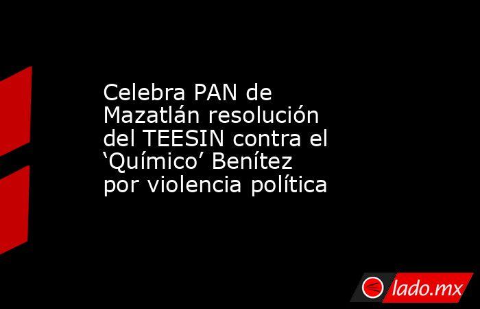 Celebra PAN de Mazatlán resolución del TEESIN contra el 'Químico' Benítez por violencia política. Noticias en tiempo real